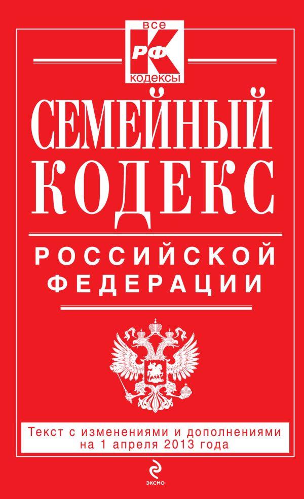 Семейный кодекс Российской Федерации : текст с изм. и доп. на 1 апреля 2013 г.