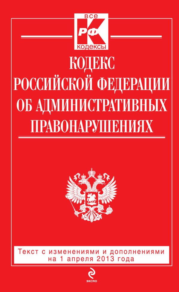 Кодекс Российской Федерации об административных правонарушениях : текст с изм. и доп. на 1 апреля 2013 г.