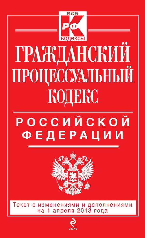 Гражданский процессуальный кодекс Российской Федерации : текст с изм. и доп. на 1 апреля 2013 г.