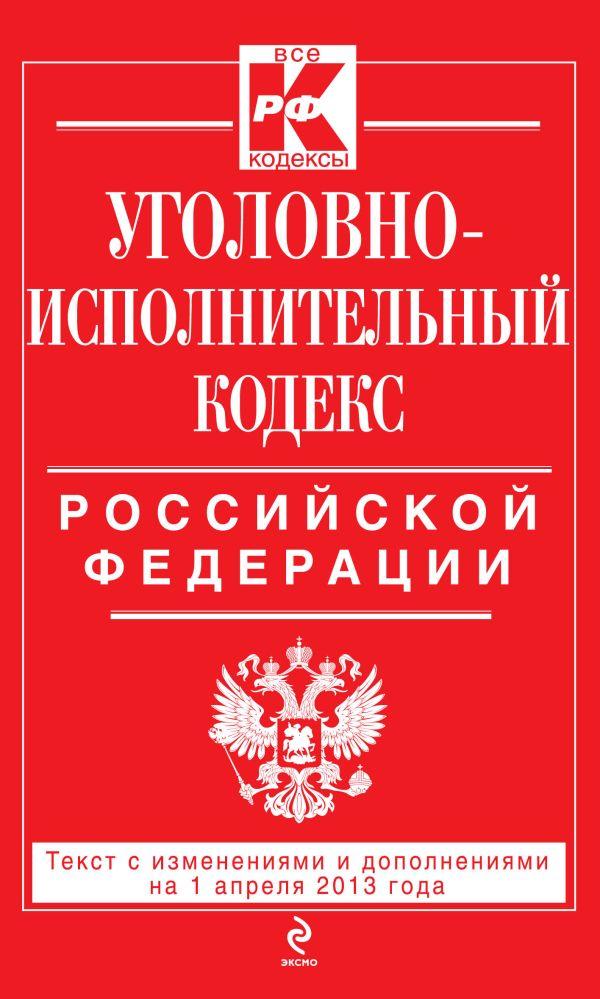 Уголовно-исполнительный кодекс Российской Федерации : текст с изм. и доп. на 1 апреля 2013 г.
