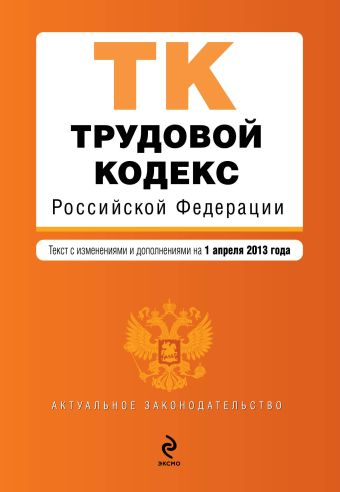 Трудовой кодекс Российской Федерации : текст с изм. и доп. на 1 апреля 2013 г.