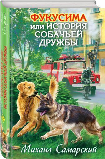 Самарский М.А. - Фукусима, или История собачьей дружбы обложка книги