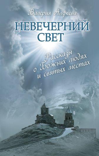 Алфеева В.А. - Невечерний свет: Рассказы о Божьих людях и святых местах обложка книги
