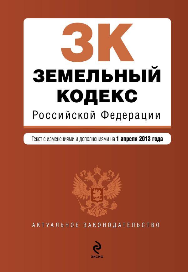 Земельный кодекс Российской Федерации : текст с изм. и доп. на 1 апреля 2013 г.