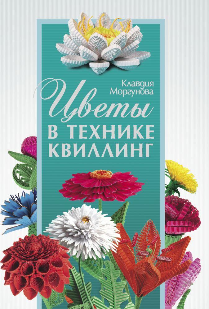 Клавдия Моргунова - Цветы в технике квиллинг обложка книги