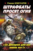 Кожухаров Р.Р. - Штрафбаты просят огня. «За Днепром для нас земли нет!»' обложка книги