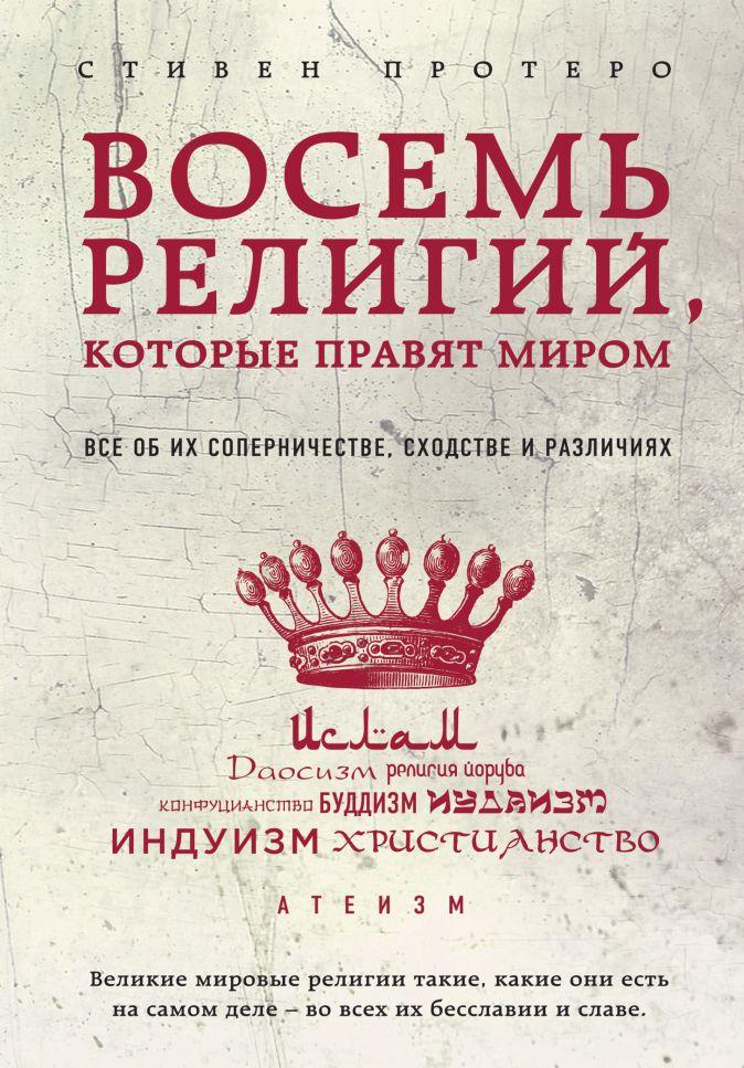 Протерро С. - Восемь религий, которые правят миром: Все об их соперничестве, сходстве и различиях обложка книги