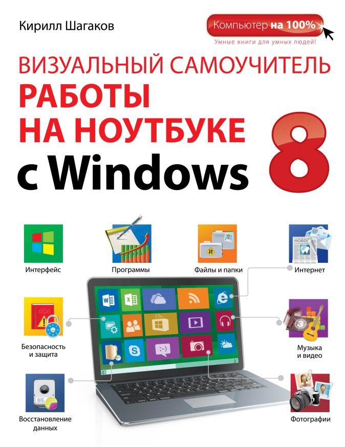 Шагаков К.И. - Визуальный самоучитель работы на ноутбуке с Windows 8 обложка книги