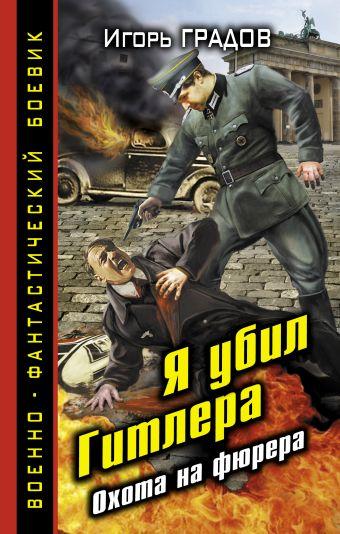 Я убил Гитлера. Охота на фюрера Градов И.С.