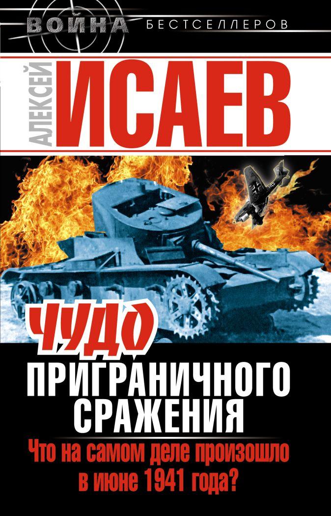 Исаев А.В. - Чудо Приграничного сражения. Что на самом деле произошло в июне 1941 года? обложка книги