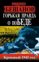 Бешанов В.В. - Горькая правда о поБЕДЕ. Кровавый 1945 год' обложка книги