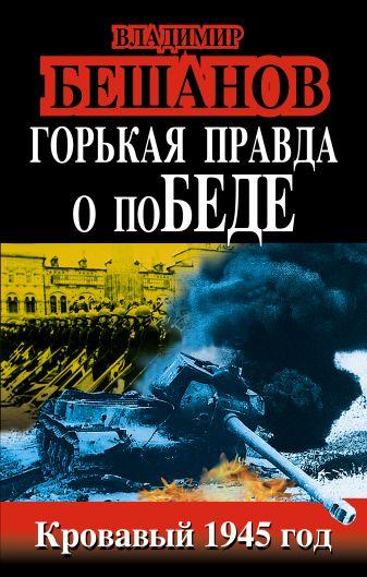 Бешанов В.В. - Горькая правда о поБЕДЕ. Кровавый 1945 год обложка книги