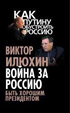 Илюхин В.И. - Война за Россию. Быть хорошим президентом' обложка книги