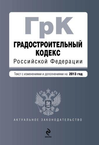 Градостроительный кодекс Российской Федерации : текст с изм. и доп. на 2013 год