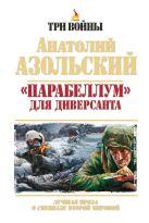 Азольский А.А. - Парабеллум для Диверсанта. Лучшая проза о спецназе Второй Мировой' обложка книги