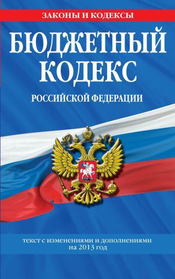 Бюджетный кодекс Российской Федерации : текст с изменениями и дополнениями на 2013 год