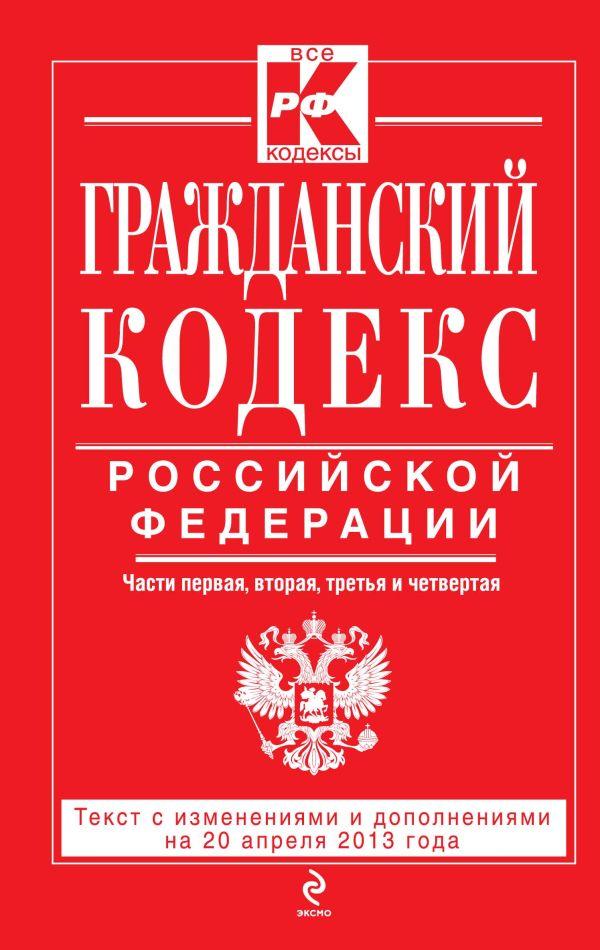 Гражданский кодекс Российской Федерации. Части первая, вторая, третья и четвертая : текст с изм. и доп. на 20 апреля 2013 г.