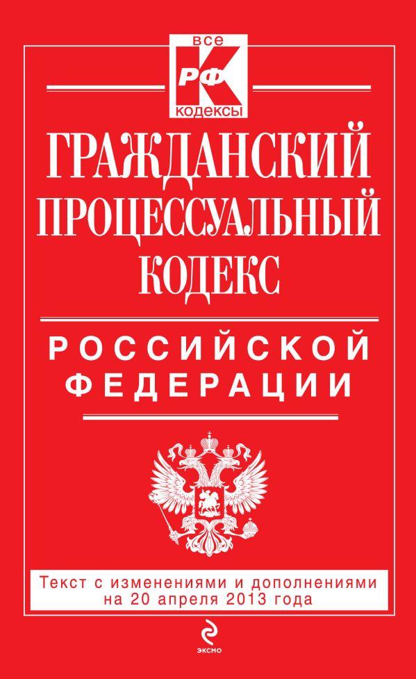 Гражданский процессуальный кодекс Российской Федерации : текст с изм. и доп. на 20 апреля 2013 г.