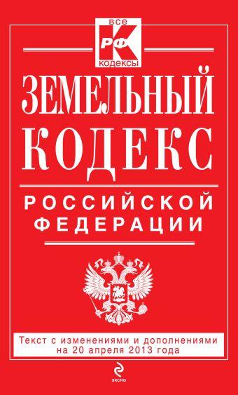 Земельный кодекс Российской Федерации : текст с изм. и доп. на 20 апреля 2013 г.
