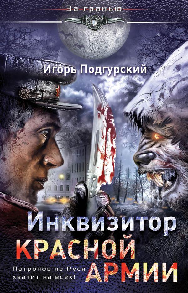 Инквизитор Красной Армии. Патронов на Руси хватит на всех! Подгурский И.