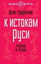 Трубачев О.Н. - К истокам Руси. Народ и язык' обложка книги