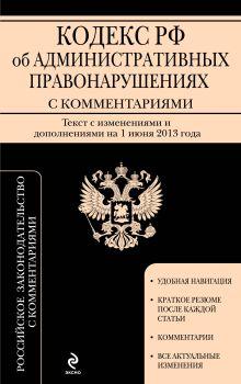 Кодекс Российской Федерации об административных правонарушениях : текст с изм. и доп. на 1 июня 2013 г.
