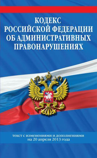 Кодекс Российской Федерации об административных правонарушениях : текст с изм. и доп. на 20 апреля 2013 г.