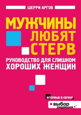 Аргов Ш. - Мужчины любят стерв. Руководство для слишком хороших женщин обложка книги