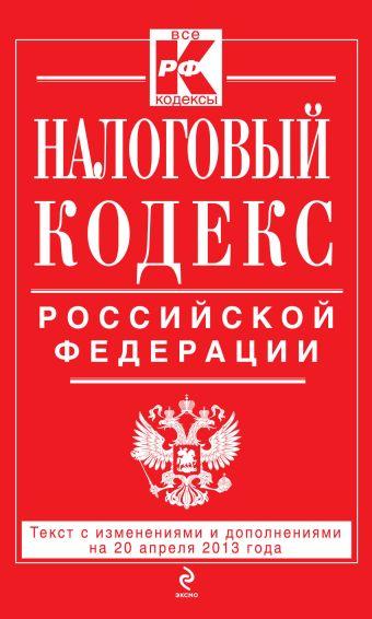Налоговый кодекс Российской Федерации. Части первая и вторая : текст с изм. и доп. на 20 апреля 2013 г.