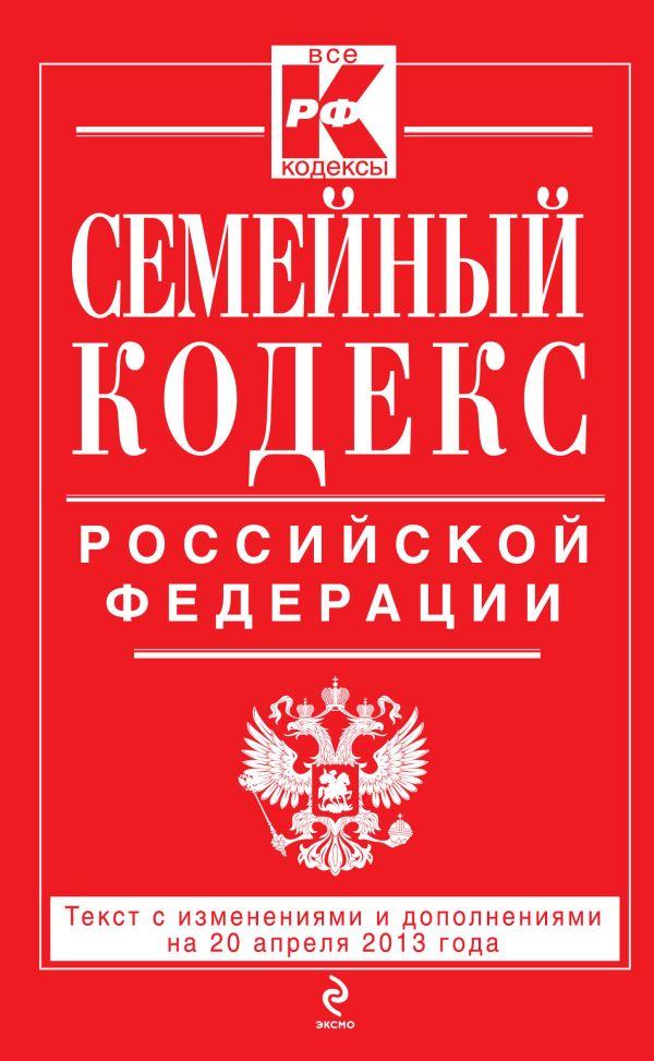 Семейный кодекс Российской Федерации : текст с изм. и доп. на 20 апреля 2013 г.