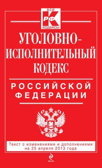 Уголовно-исполнительный кодекс Российской Федерации : текст с изм. и доп. на 25 апреля 2013 г.