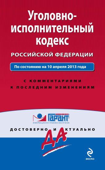 Уголовно-исполнительный кодекс Российской Федерации. По состоянию на 10 апреля 2013 года. С комментариями к последним изменениям