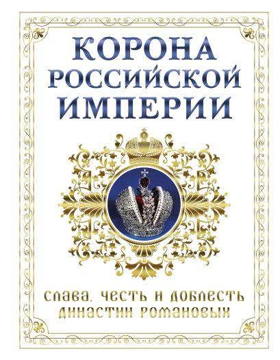 Корона российской империи. Слава, честь и доблесть династии Романовых - фото 1