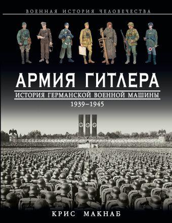 Армия Гитлера. История германской военной машины 1939 – 1945гг. Макнаб К.