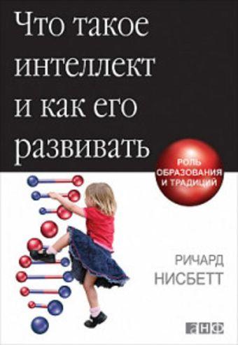 Что такое интеллект и как его развивать: Роль образования и традиций Нисбетт Р.