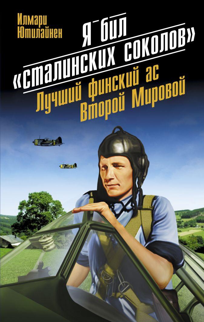 Ютилайнен И. - Я бил «сталинских соколов». Лучший финский ас Второй Мировой обложка книги