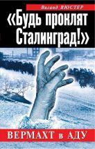 Вюстер В. - «Будь проклят Сталинград!» Вермахт в аду' обложка книги