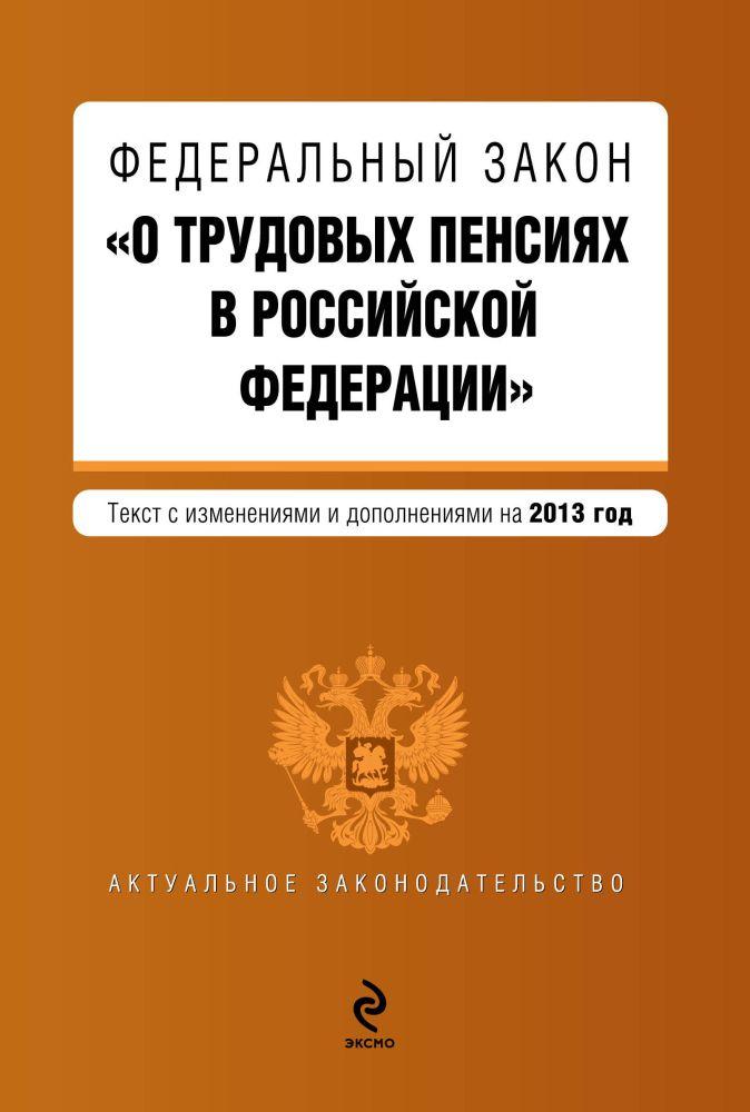 """Федеральный закон """"О трудовых пенсиях в Российской Федерации"""". Текст с изменениями и дополнениями на 2013 год"""