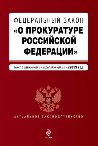 """Федеральный закон """"О прокуратуре Российской Федерации"""". Текст с изменениями и дополнениями на 2013 год"""