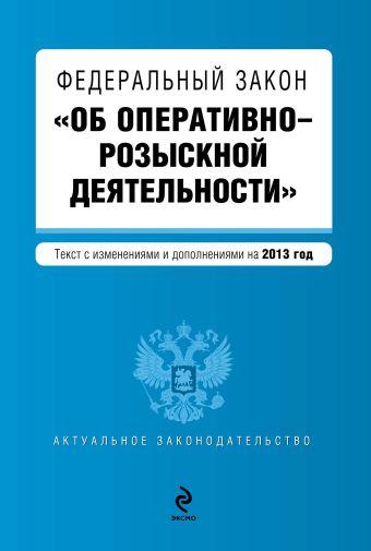 """Федеральный закон """"Об оперативно-розыскной деятельности"""". Текст с изменениями и дополнениями на 2013 год"""