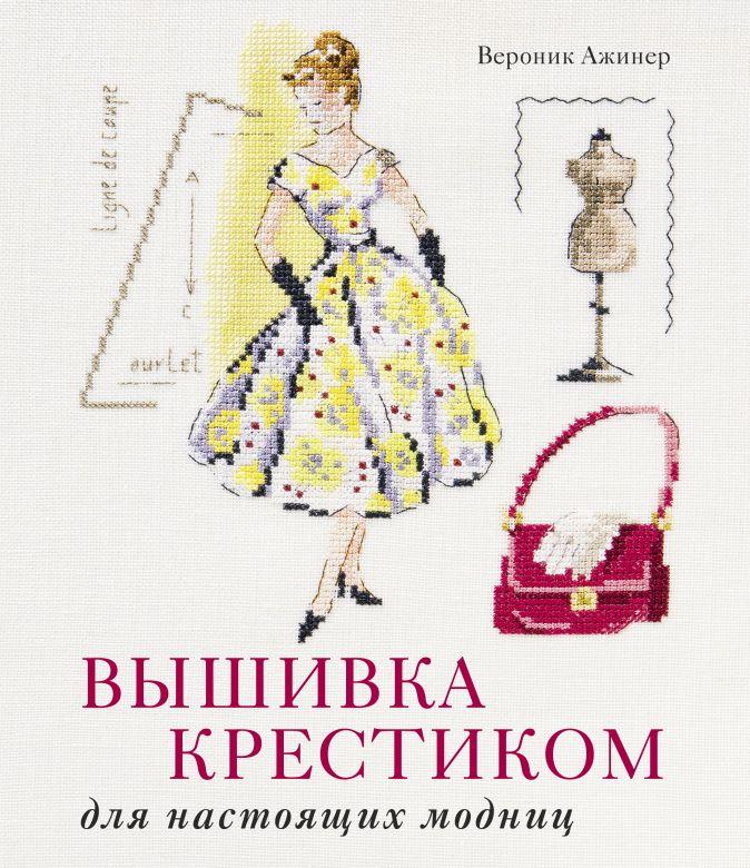 Ажинер В. - Вышивка крестиком для настоящих модниц обложка книги