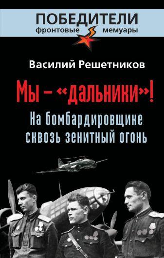 Решетников В.В. - Мы - «дальники»! На бомбардировщике сквозь зенитный огонь обложка книги