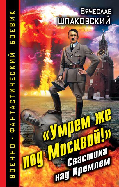 «Умрем же под Москвой!» Свастика над Кремлем - фото 1