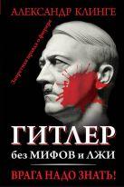Клинге А. - Гитлер без мифов и лжи. Врага надо знать!' обложка книги
