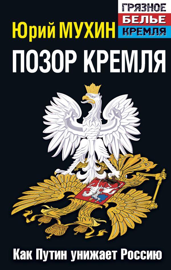 Позор Кремля. Как Путин унижает Россию. Издание 6-е, исправленное и дополненное Мухин Ю.И.