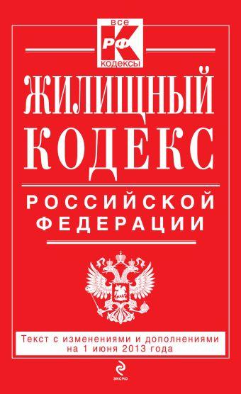 Жилищный кодекс Российской Федерации : текст с изм. и доп. на 1 июня 2013 г.