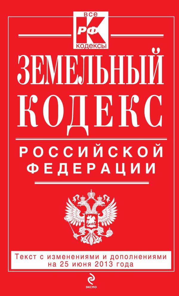 Земельный кодекс Российской Федерации : текст с изм. и доп. на 25 июня 2013 г.