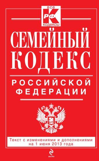 Семейный кодекс Российской Федерации : текст с изм. и доп. на 1 июня 2013 г.