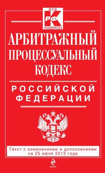 Арбитражный процессуальный кодекс Российской Федерации : текст с изм. и доп. на 25 июня 2013 г.