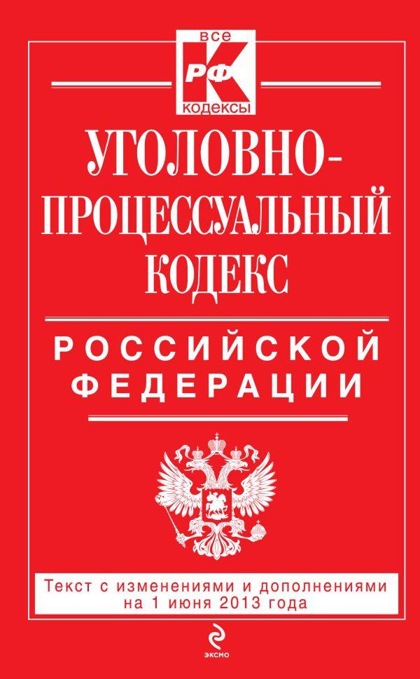 Уголовно-процессуальный кодекс Российской Федерации : текст с изм. и доп. на 1 июня 2013 г.